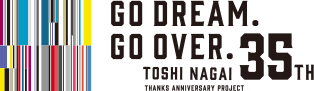 TOSHI NAGAI 35th PROJECTS GO DREAM.GO OVER.